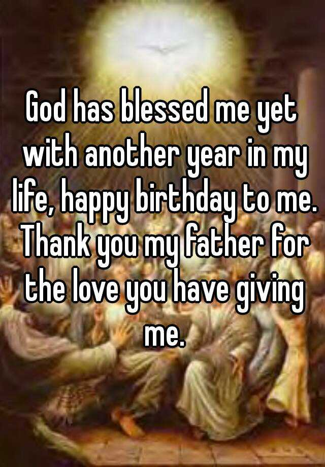 god has blessed me yet with another year in my life happy birthday to me thank you my father for the love you have giving me