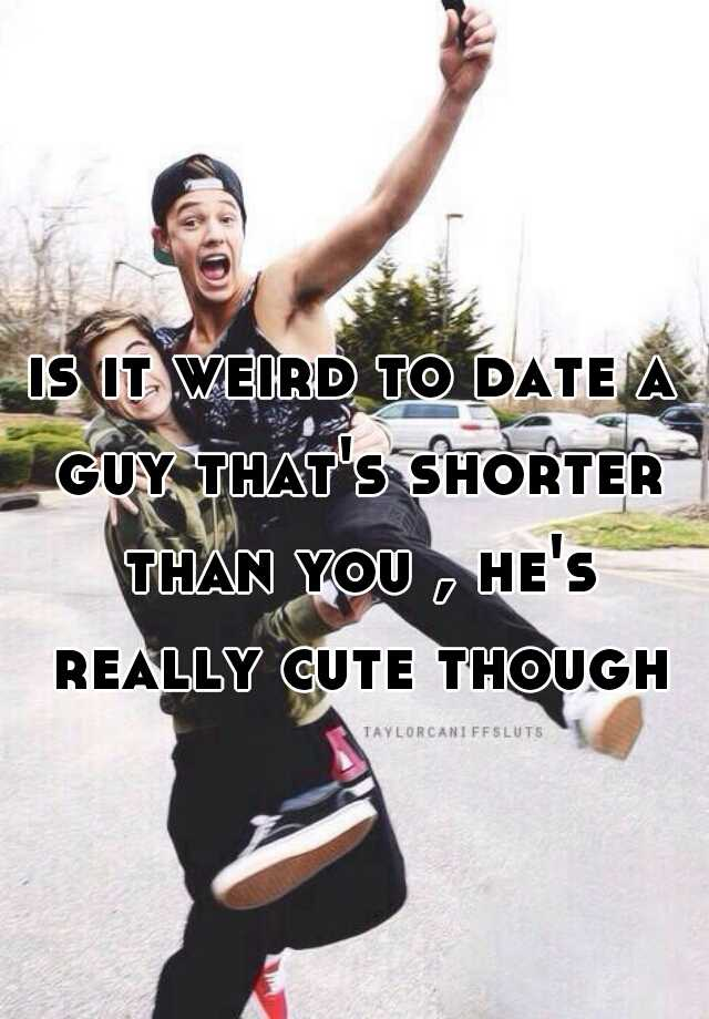 Dating a guy shorter than u