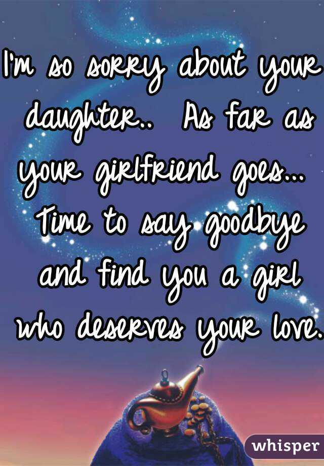 im so sorry about your daughter as far as your girlfriend goes time to say