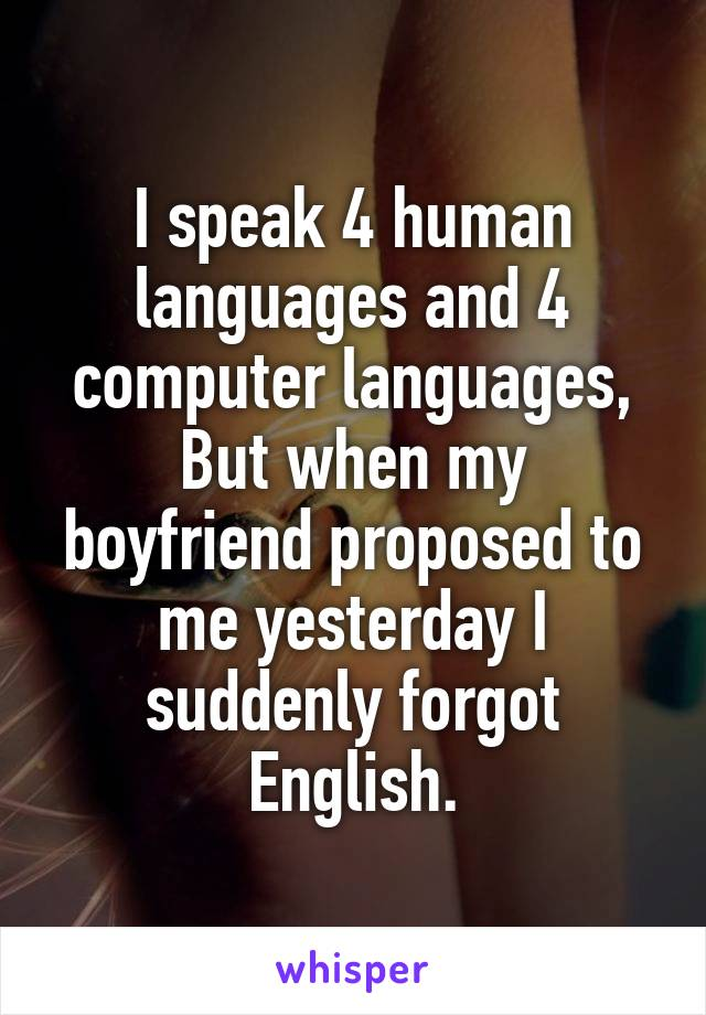I speak 4 human languages and 4 computer languages, But when my boyfriend proposed to me yesterday I suddenly forgot English.
