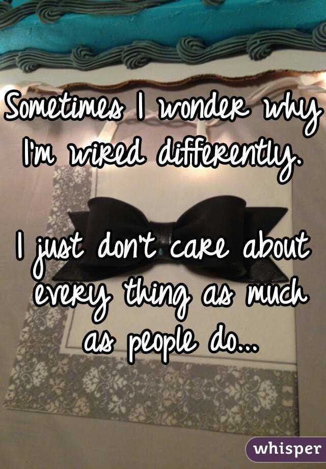Sometimes I wonder why I\'m wired differently. I just don\'t care ...