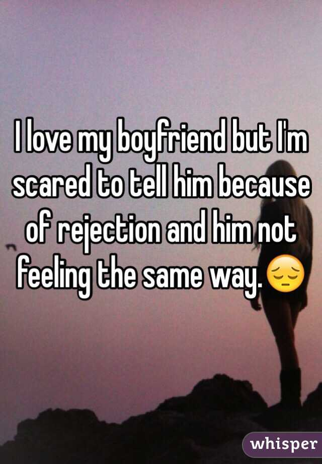 i love my boyfriend but i m scared to tell him because of rejection
