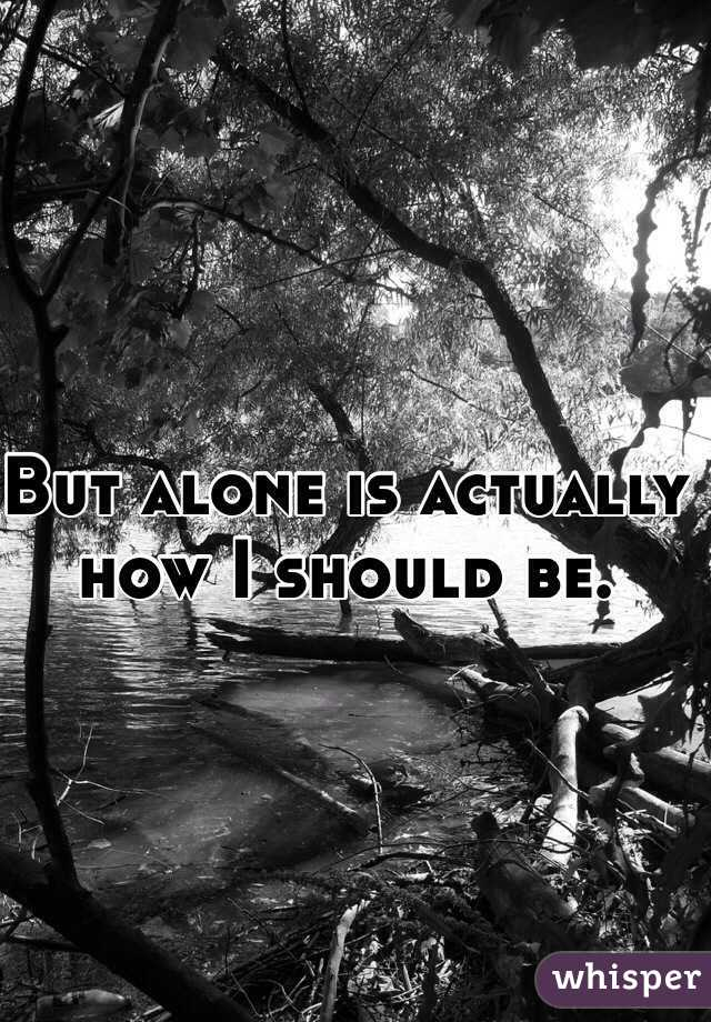 But alone is actually how I should be.