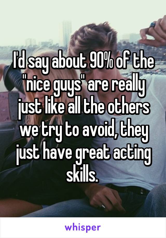 """I'd say about 90% of the """"nice guys"""" are really just like all the others we try to avoid, they just have great acting skills."""