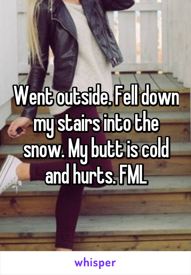 Went outside. Fell down my stairs into the snow. My butt is cold and hurts. FML