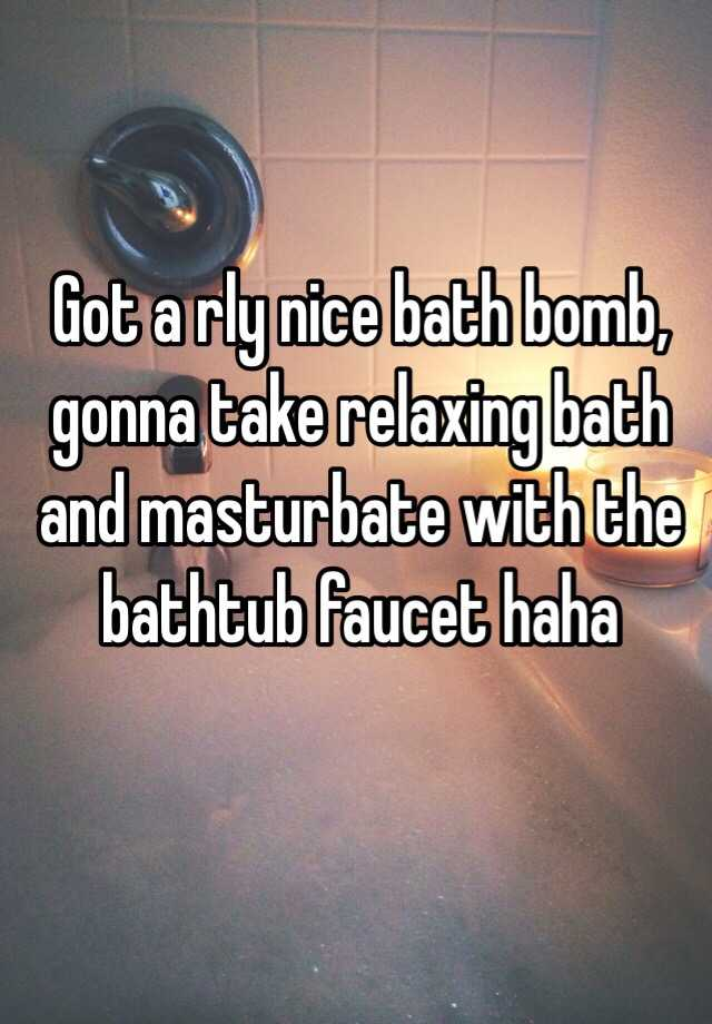 Got a rly nice bath bomb, gonna take relaxing bath and masturbate ...