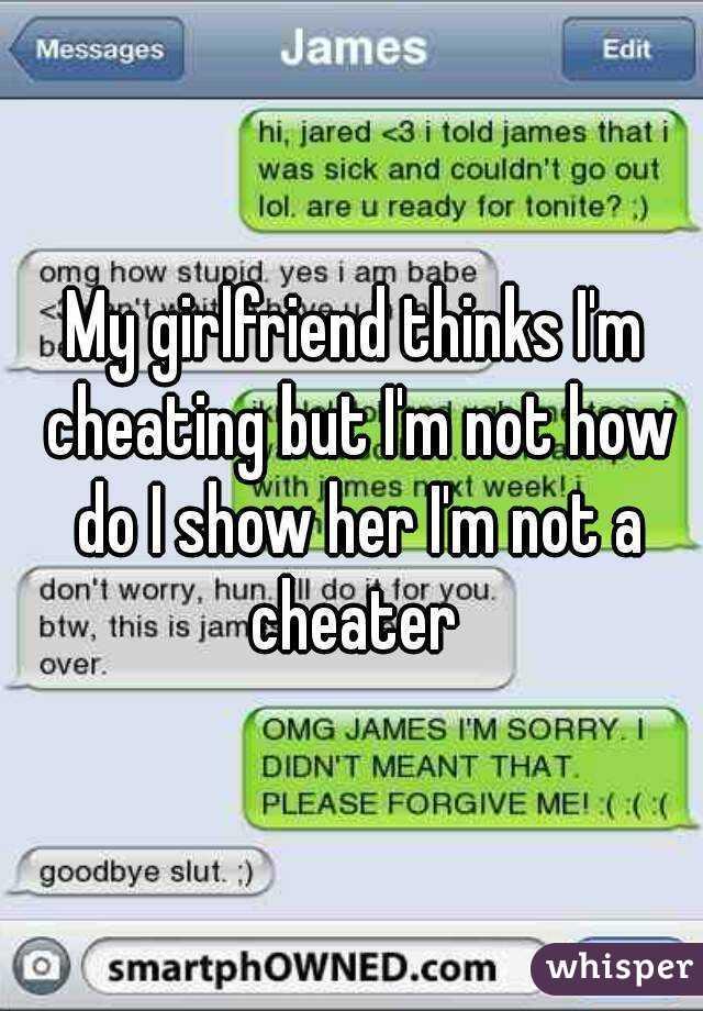 girlfriend thinks im cheating