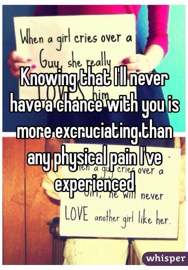 Knowing that I'll never have a chance with you is more excruciating than any physical pain I've experienced