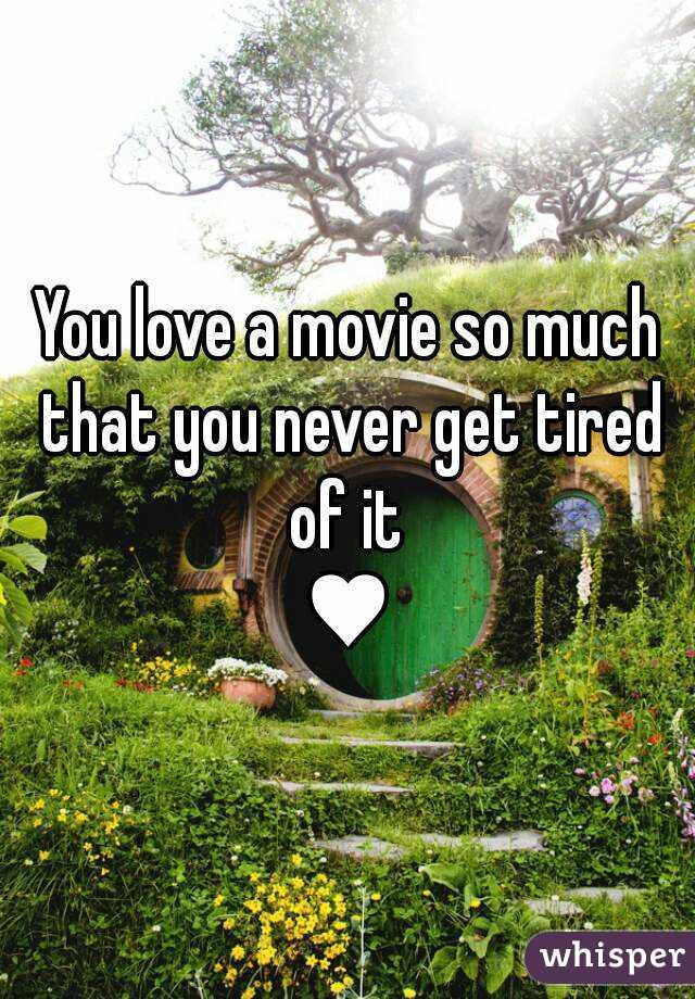 You love a movie so much that you never get tired of it  ♥