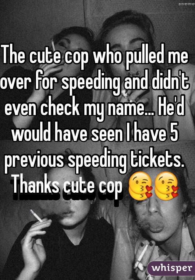 The cute cop who pulled me over for speeding and didn't even check my name... He'd would have seen I have 5 previous speeding tickets. Thanks cute cop 😘😘
