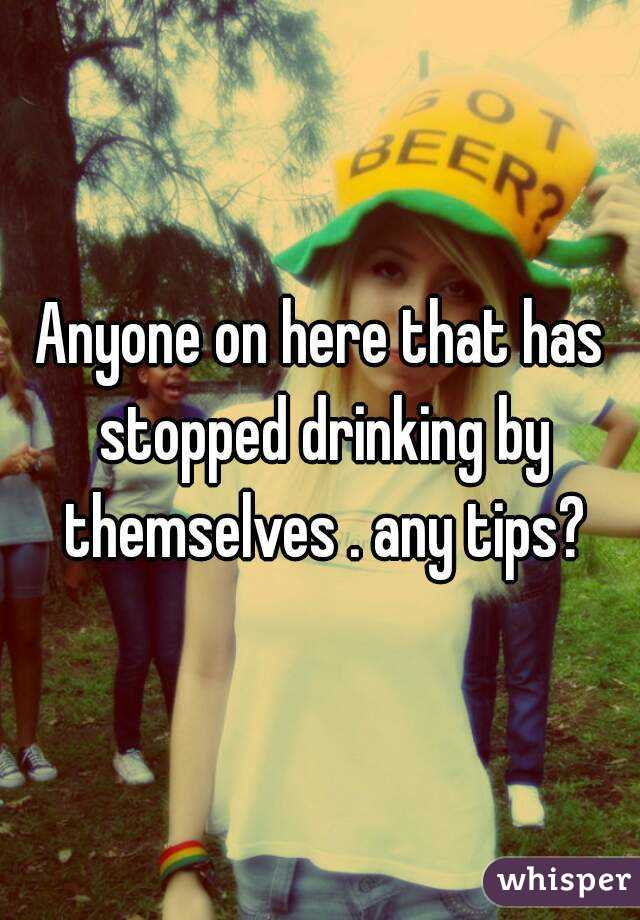 Anyone on here that has stopped drinking by themselves . any tips?