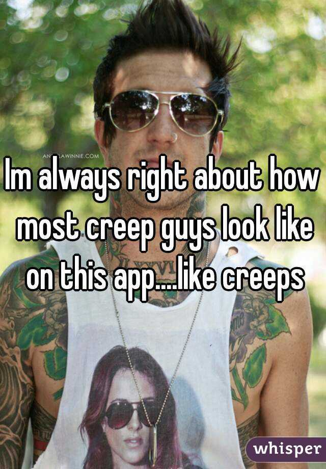 Im always right about how most creep guys look like on this app....like creeps