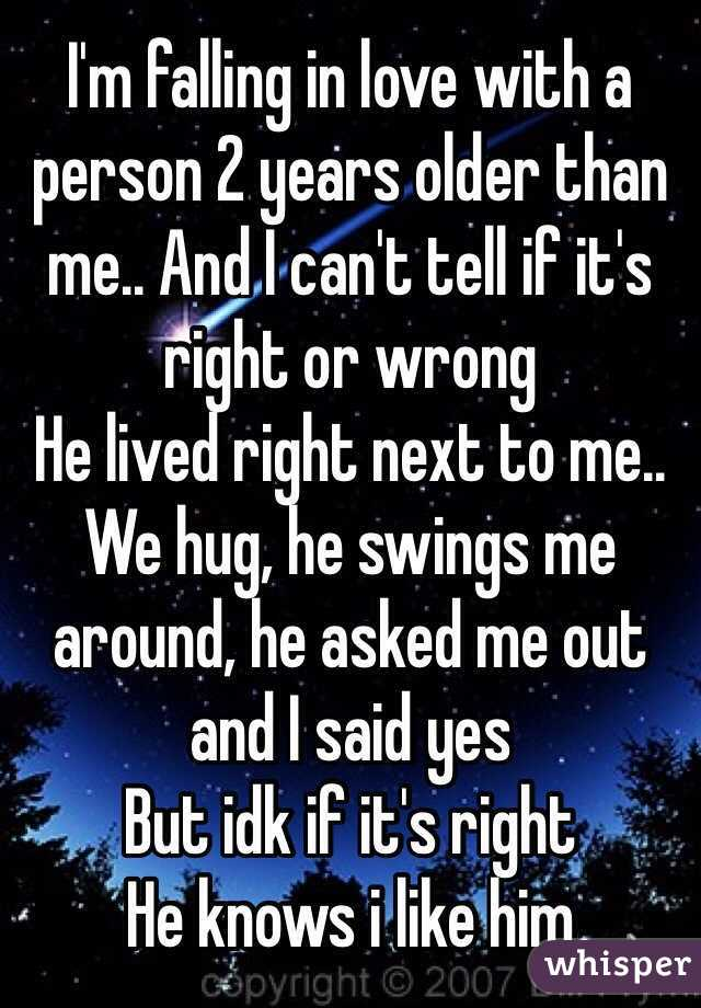 I'm falling in love with a person 2 years older than me.. And I can't tell if it's right or wrong  He lived right next to me.. We hug, he swings me around, he asked me out and I said yes But idk if it's right He knows i like him