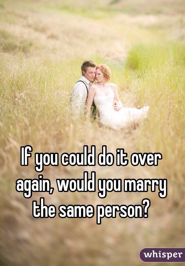 If you could do it over again, would you marry the same person?