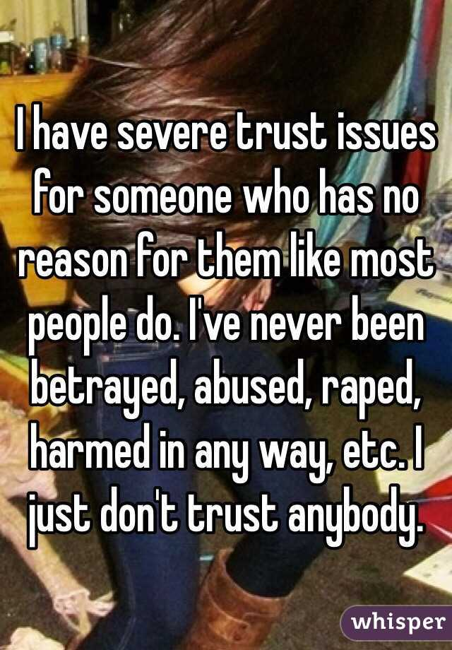 I have severe trust issues for someone who has no reason for them like most people do. I've never been betrayed, abused, raped, harmed in any way, etc. I just don't trust anybody.