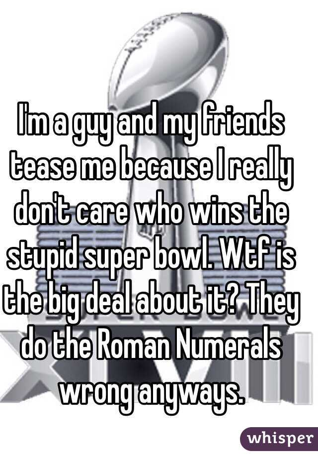 I'm a guy and my friends tease me because I really don't care who wins the stupid super bowl. Wtf is the big deal about it? They do the Roman Numerals wrong anyways.