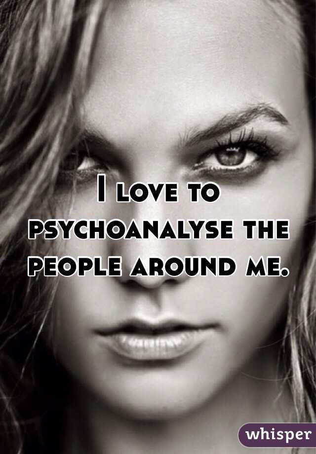 I love to psychoanalyse the people around me.