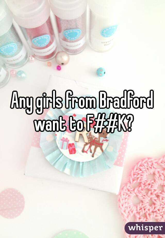 Any girls from Bradford want to F##K?