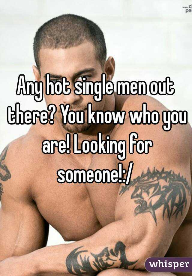 Any hot single men out there? You know who you are! Looking for someone!:/