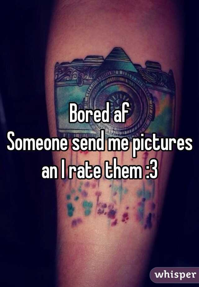 Bored af  Someone send me pictures an I rate them :3