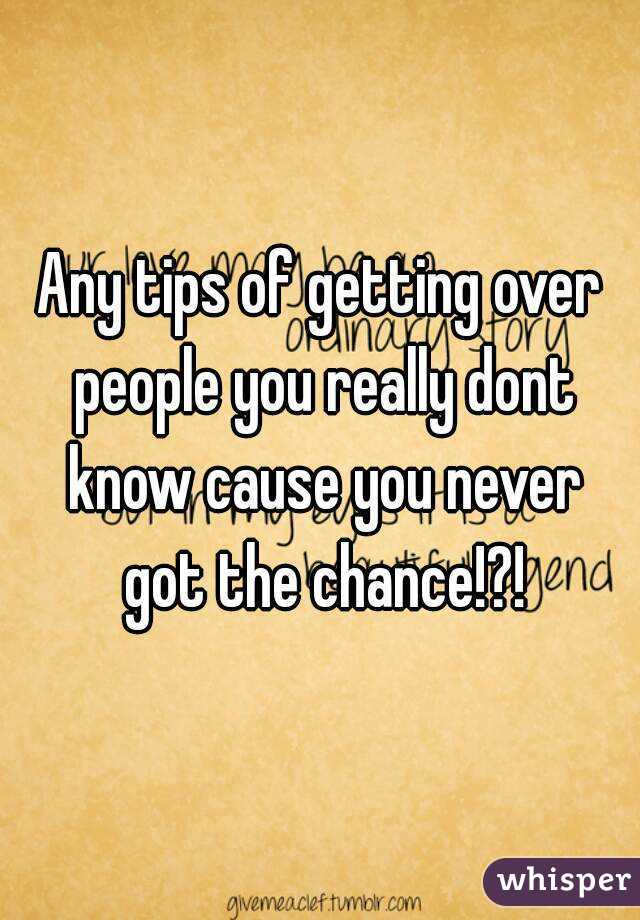 Any tips of getting over people you really dont know cause you never got the chance!?!