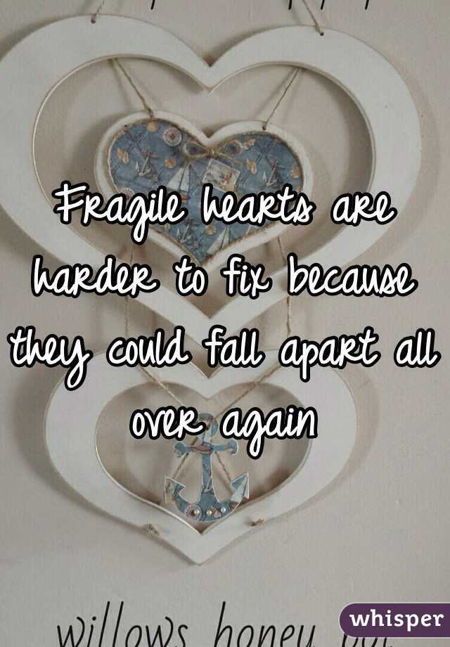 Fragile hearts are harder to fix because they could fall apart all over again