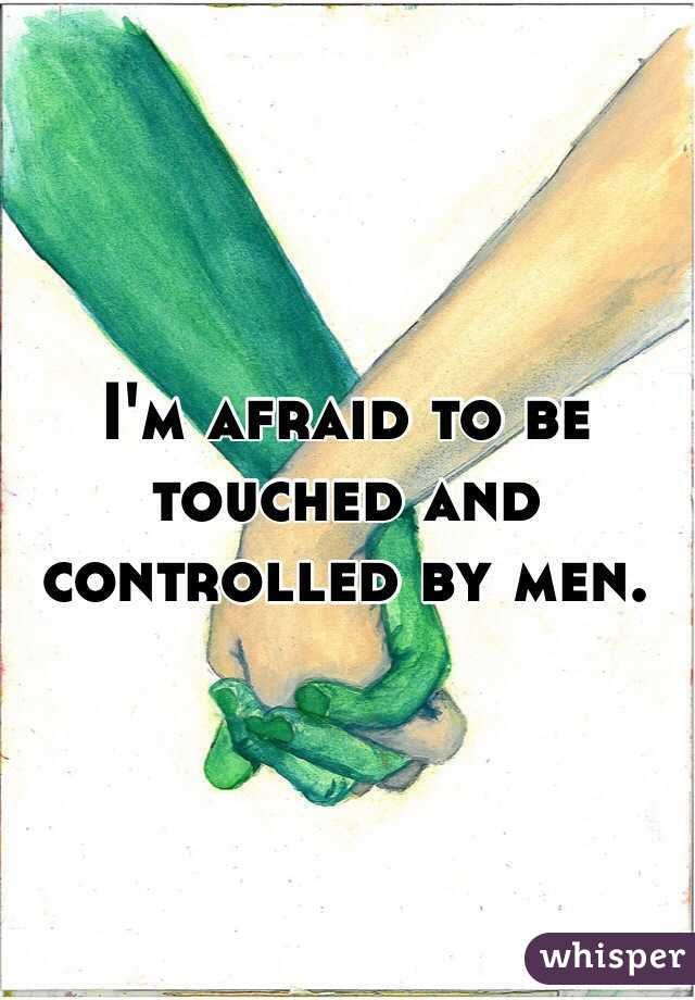 I'm afraid to be touched and controlled by men.