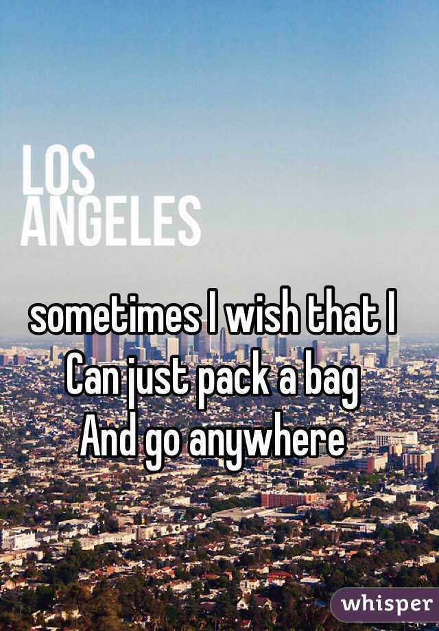 sometimes I wish that I  Can just pack a bag  And go anywhere