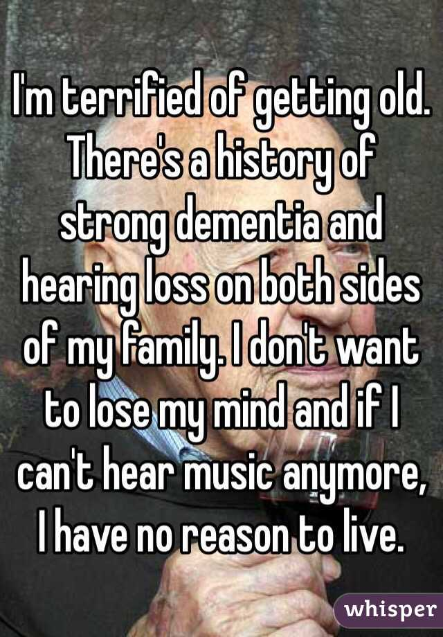 I'm terrified of getting old. There's a history of strong dementia and hearing loss on both sides of my family. I don't want to lose my mind and if I can't hear music anymore, I have no reason to live.