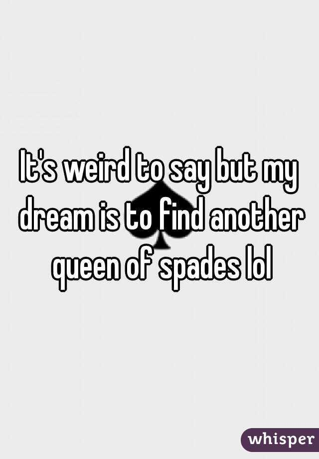 It's weird to say but my dream is to find another queen of spades lol