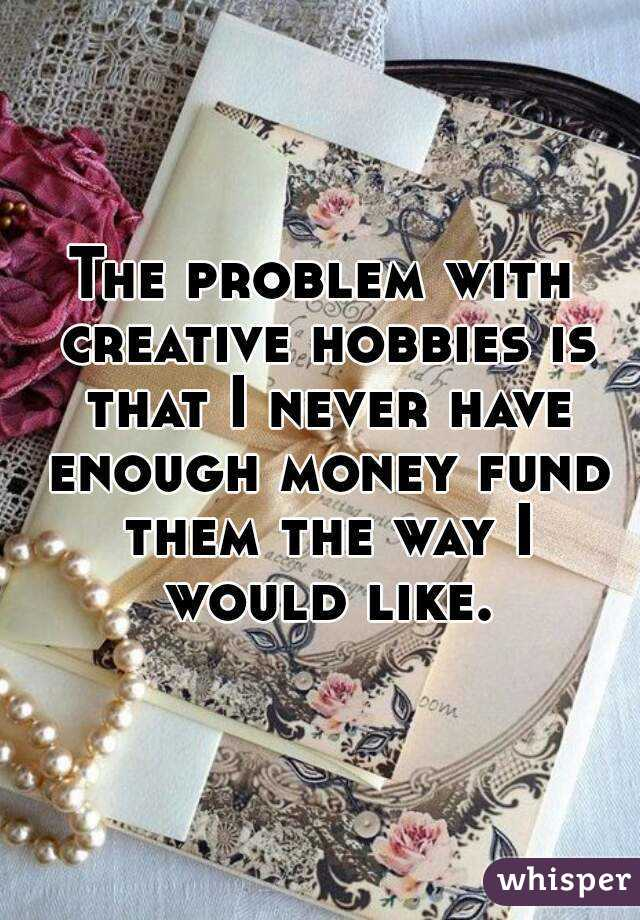 The problem with creative hobbies is that I never have enough money fund them the way I would like.