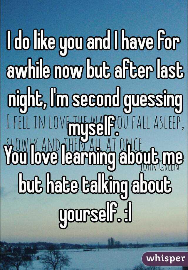 I do like you and I have for awhile now but after last night, I'm second guessing myself.  You love learning about me but hate talking about yourself. :l