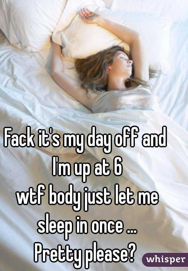 Fack it's my day off and I'm up at 6  wtf body just let me sleep in once ... Pretty please?