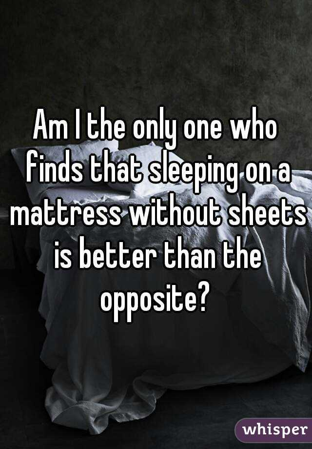 Am I the only one who finds that sleeping on a mattress without sheets is better than the opposite?
