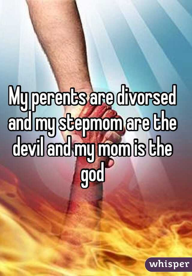 My perents are divorsed  and my stepmom are the devil and my mom is the god