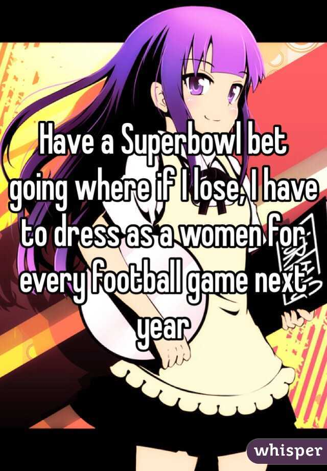 Have a Superbowl bet going where if I lose, I have to dress as a women for every football game next year