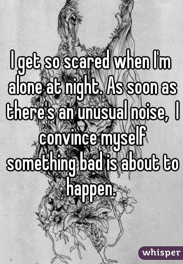 I get so scared when I'm alone at night. As soon as there's an unusual noise,  I convince myself something bad is about to happen.