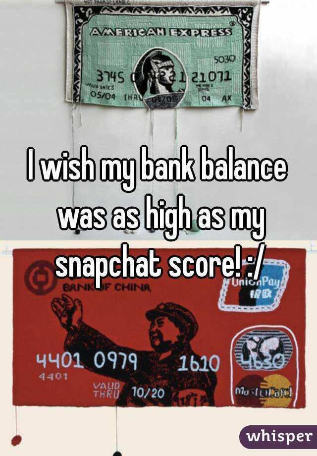 I wish my bank balance was as high as my snapchat score! :/
