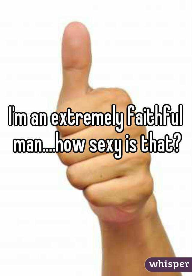 I'm an extremely faithful man....how sexy is that?