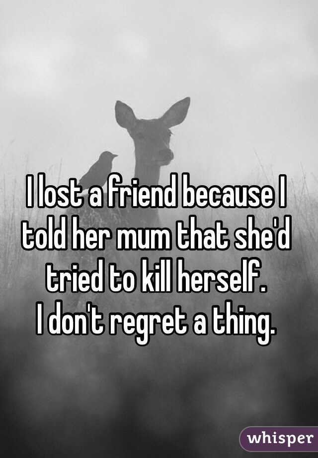 I lost a friend because I told her mum that she'd tried to kill herself.  I don't regret a thing.
