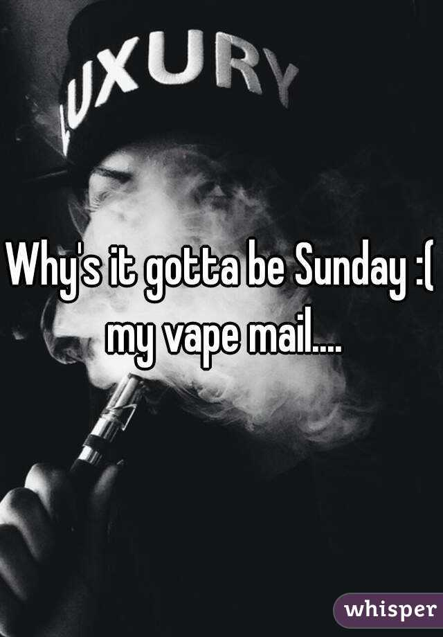 Why's it gotta be Sunday :( my vape mail....