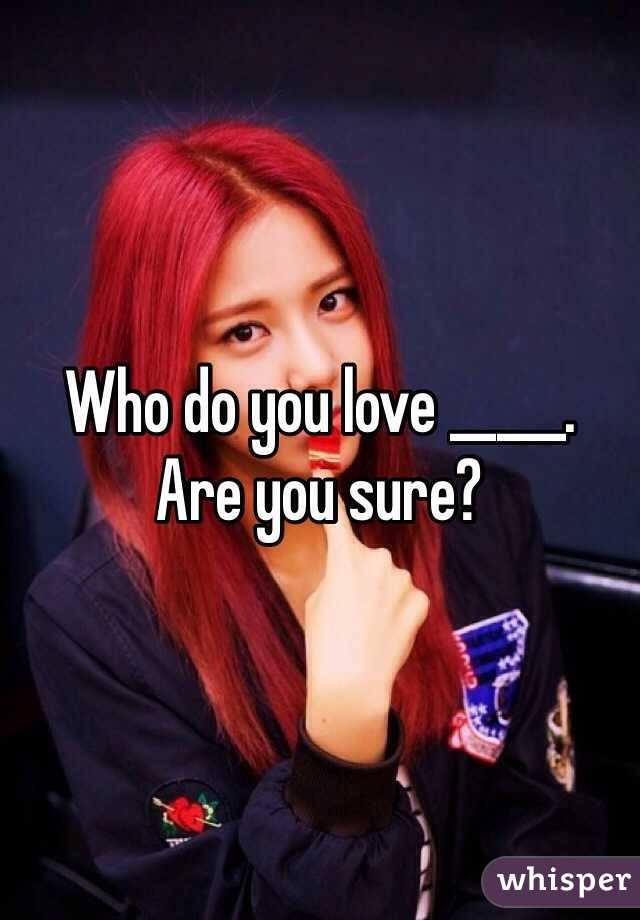 Who do you love _____. Are you sure?