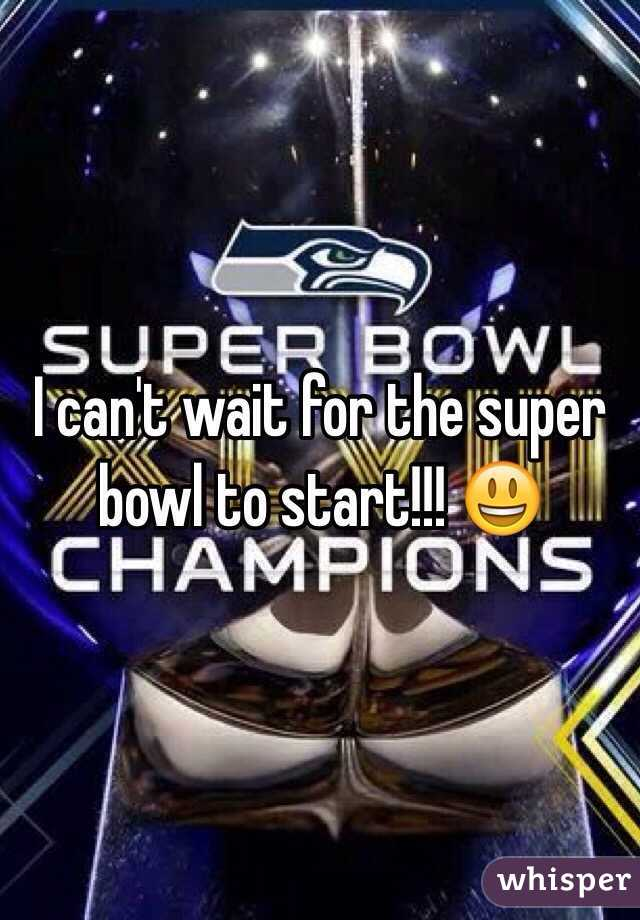 I can't wait for the super bowl to start!!! 😃