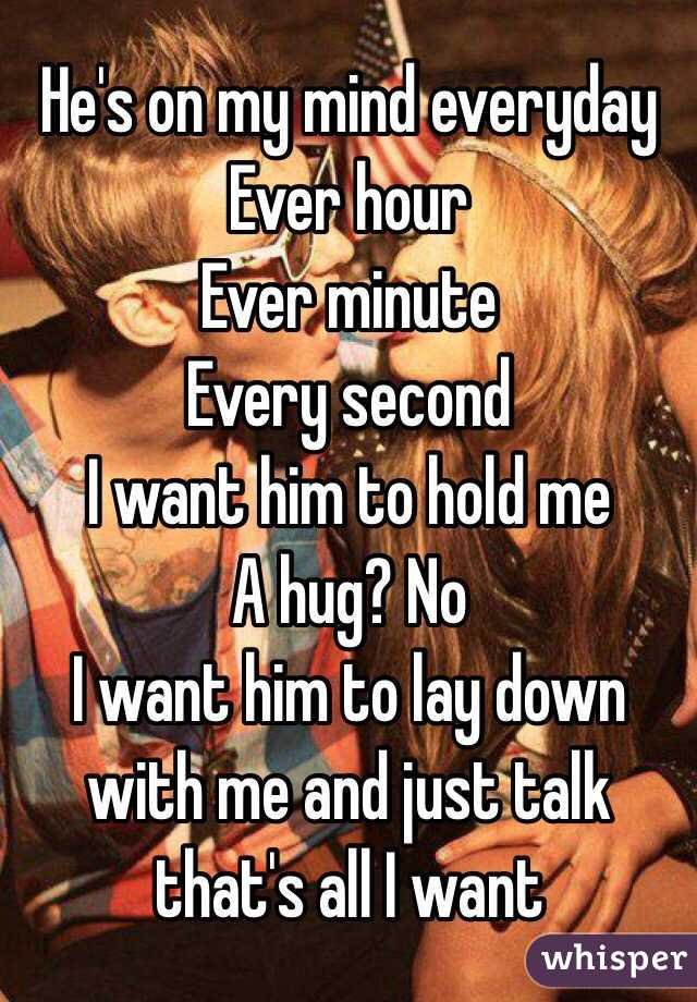 He's on my mind everyday  Ever hour Ever minute Every second  I want him to hold me  A hug? No  I want him to lay down with me and just talk that's all I want