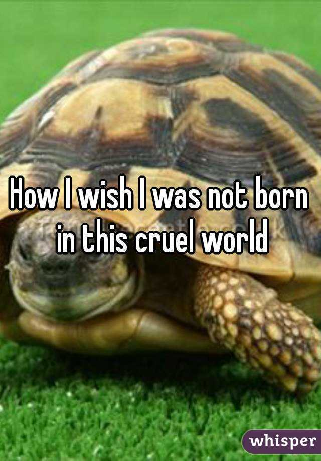 How I wish I was not born in this cruel world