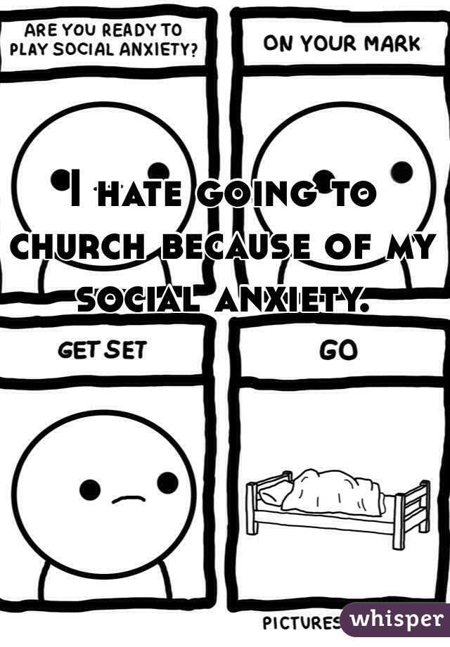 I hate going to church because of my social anxiety.