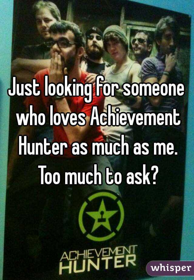 Just looking for someone who loves Achievement Hunter as much as me. Too much to ask?