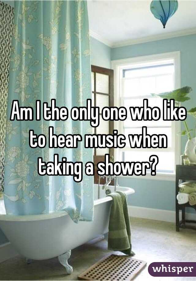 Am I the only one who like to hear music when  taking a shower?