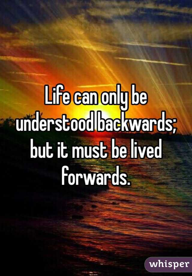 Life can only be understood backwards; but it must be lived forwards.