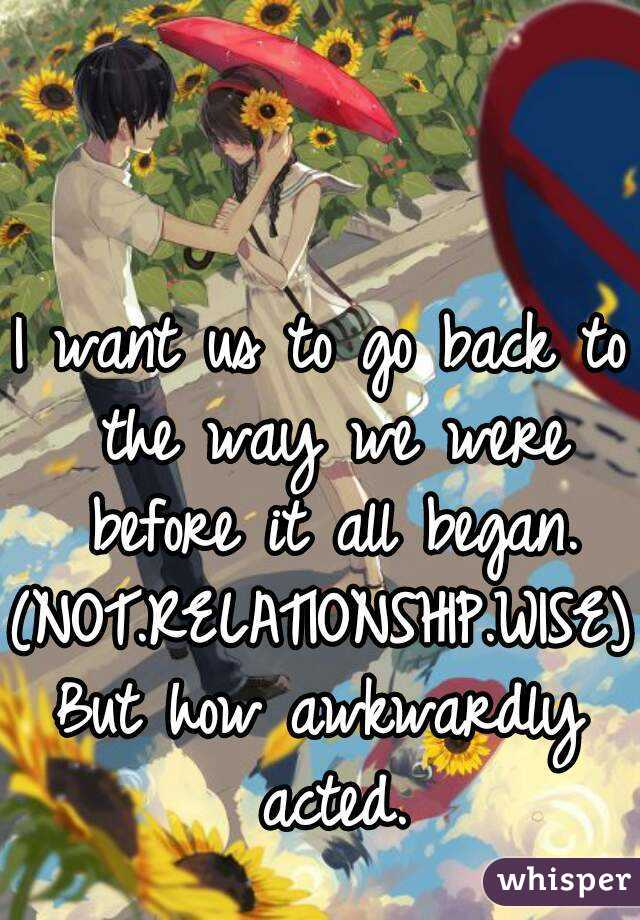 I want us to go back to the way we were before it all began. (NOT.RELATIONSHIP.WISE) But how awkwardly acted.